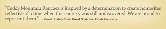 �Cuddy Mountain Ranches is inspired by a determination to create homesites reflective of a time when this country was still undiscovered. We are proud to represent them.� - Creed  & Mary Noah, Creed Noah Real Estate Company