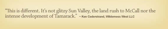 �This is different. It�s not glitzy Sun Valley, the land rush to McCall nor the intense development of Tamarack.� - Ken Cederstrand, Wilderness West LLC